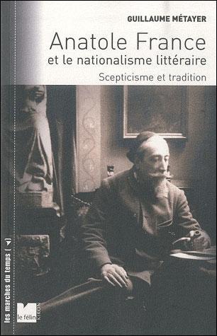 Guillaume Métayer, Anatole France et le nationalisme littéraire, Scepticisme et tradition, Editions le Félin