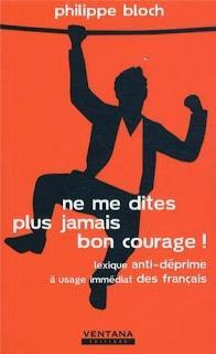 Ne me dites plus jamais bon courage ! Lexique anti-déprime à usage immédiat des français, Philippe Bloch