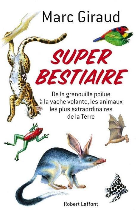 Super Bestiaire, de la grenouille poilue à la vache volante, les animaux les plus extraordinaires de la Terre - Marc Giraud