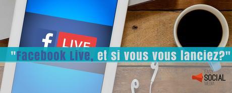 Live vidéo Facebook, 4 étapes pour vous lancer
