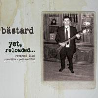 Bästard // Yet, reloaded... Recorded live  Roma/1994 - Poitiers/2005