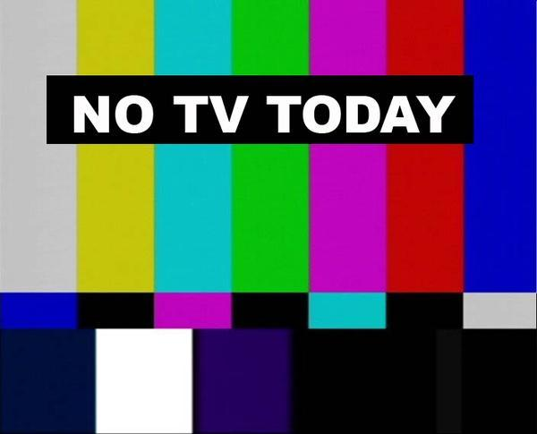 NO TV TODAY - ... And Maybe Tomorrow Too...-