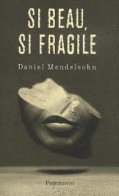 Si beau, si fragile : leçon de critique par Daniel Mendelsohn