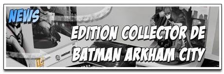 [NEWS] LA VERSION COLLECTOR DE BATMAN ARKHAM CITY SE DÉVOILE