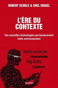 L'ERE DU CONTEXTE : Big Data, capteurs, géolocalisation….Ces nouvelles technologies qui bouleversent notre environnement (parution en ebook de l'édition française du livre de Robert Scoble et Shel Israel)