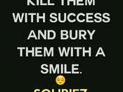 Kill them with success bury smile…