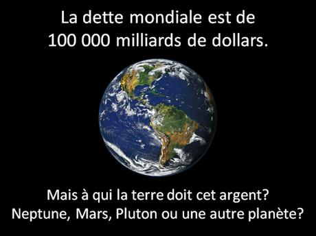 La dette mondiale cumulée s'élève à 100.000 milliards de dollars. Mais à qui la terre doit cet argent? Neptune, Mars, Pluton ou une autre planète?