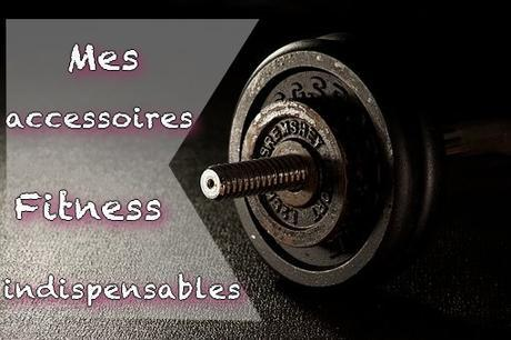 [Sport] Mes accessoires fitness indispensables
