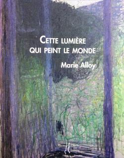 Marie Alloy, Cette lumière qui peint le monde   par Isabelle Lévesque