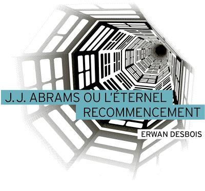 J.J. Abrams ou l'éternel recommencement - Erwan Desbois