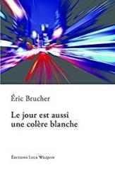 Le jour est aussi une colère blanche - Eric Brucher