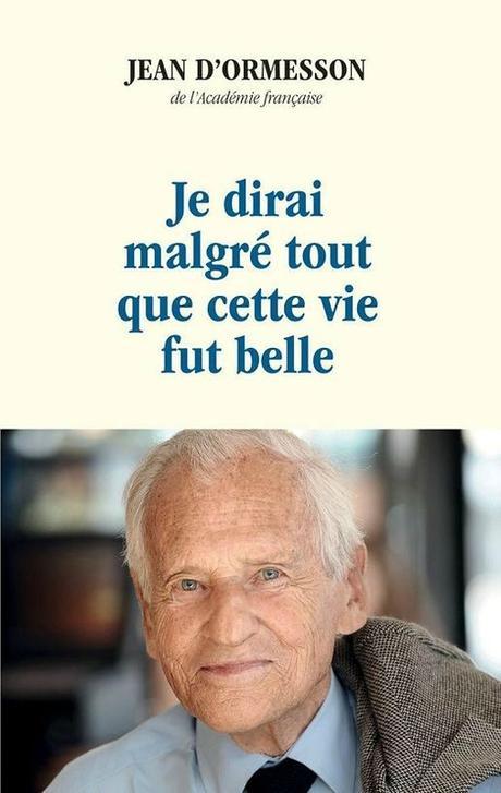 Jean d'Ormesson : Je dirai malgré tout que la vie fut belle