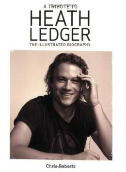 A tribute to Heath Ledger the illustrated biography – Chris Roberts
