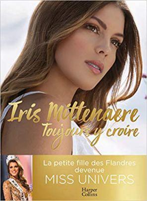 Toujours y croire: Miss Univers, une jeune femme (pas) comme les autres de Iris Mittenaere