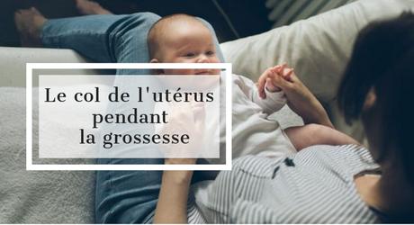 Tout savoir sur le col de l'utérus pendant la grossesse