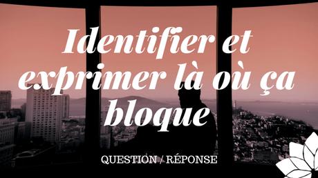 Identifier et Exprimer Là Où Ça Bloque (Q/R)