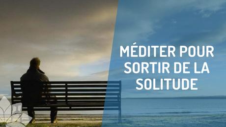 Méditer Pour Sortir de la Solitude