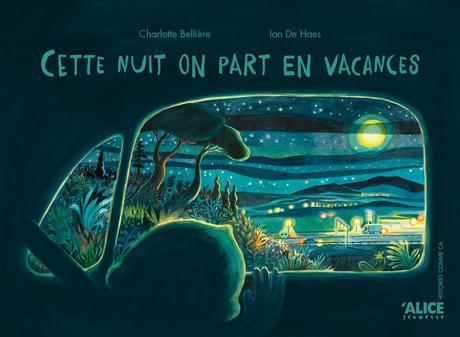 Cette nuit on part en vacances. Charlotte BELLIERE et Ian DE HAES – 2020 (Dès 6 ans)