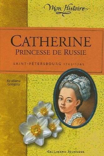 Catherine, princesse de Russie : Saint Pétersbourg, 1743-1745 de Kristiana Gregory