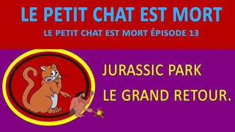LE PETIT CHAT EST MORT ÉPISODE 13 : JURASSIC PARK LE GRAND RETOUR