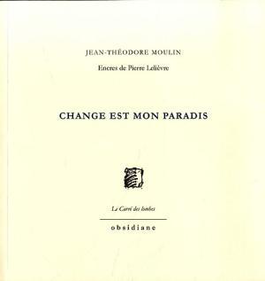 Jean-Théodore Moulin  |  Change est mon paradis