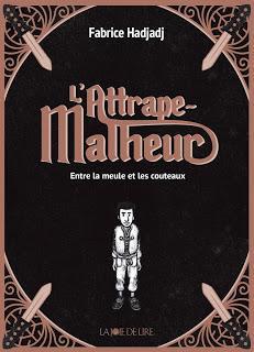 L'Attrape-Malheur, tome 1 : Entre la meule et les couteaux de Fabrice Hadjadj