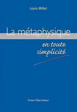 La métaphysique en toute simplicité, de Louis Millet