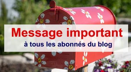 Message IMPORTANT à tous les abonnés de mon blog
